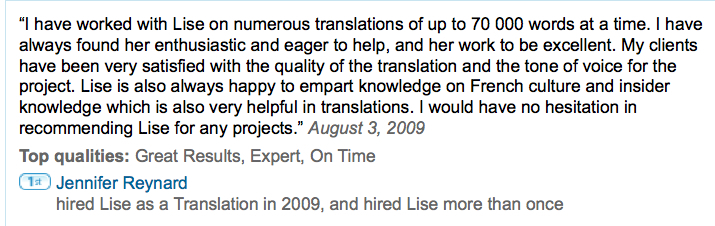 """I have worked with Lise on numerous translations of up to 70 000 words at a time. I have always found her enthusiastic and eager to help, and her work to be excellent. My clients have been very satisfied with the quality of the translation and the tone of voice for the project. Lise is also always happy to impart knowledge on French culture and insider knowledge which is also very helpful in translations. I would have no hesitation in recommending Lise for any projects."" August 3, 2009  Top qualities: Great Results, Expert, On Time  Jennifer Reynard hired Lise as a Translation in 2009, and hired Lise more than once"